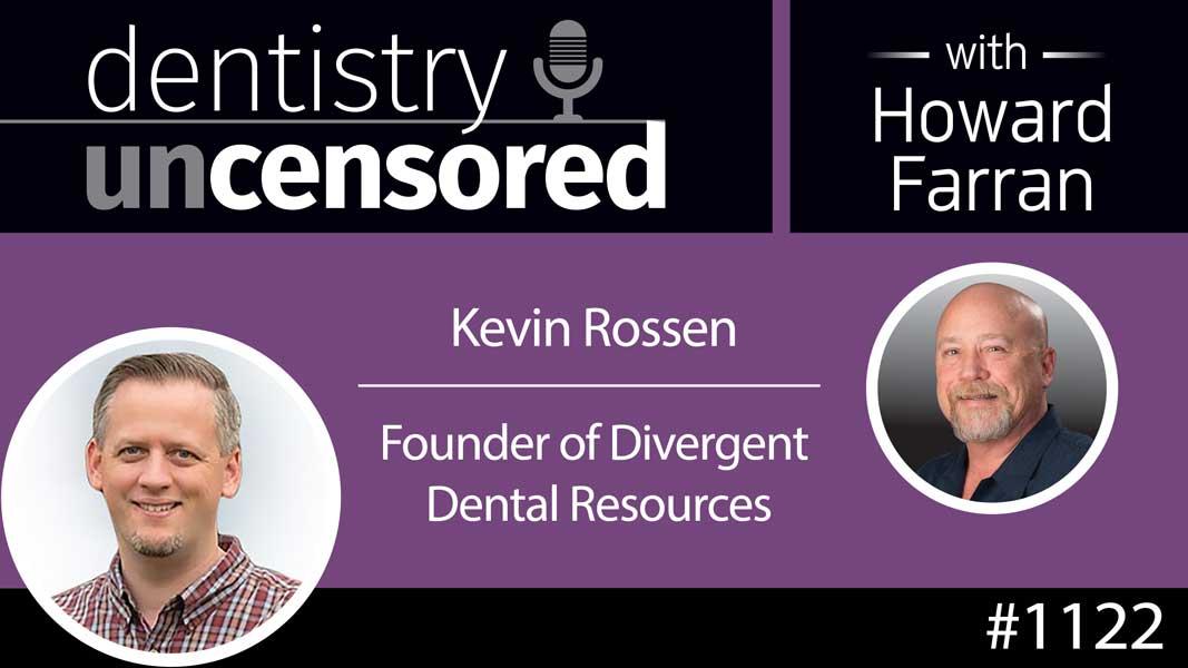 1122 Kevin Rossen, Founder of Divergent Dental Resources : Dentistry Uncensored with Howard Farran