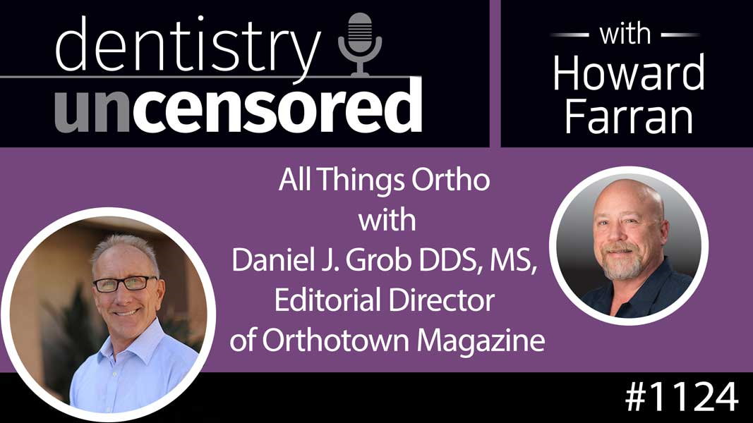 1124 All Things Ortho with Daniel J. Grob DDS, MS, Editorial Director of Orthotown Magazine : Dentistry Uncensored with Howard Farran