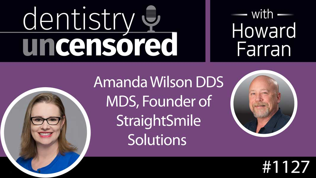 1127 Amanda Wilson DDS MDS, Founder of StraightSmile Solutions : Dentistry Uncensored with Howard Farran