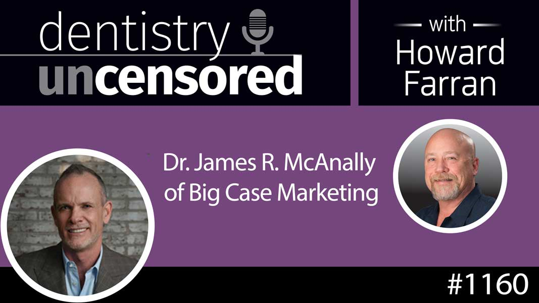 1160 Dr. James R. McAnally of Big Case Marketing : Dentistry Uncensored with Howard Farran