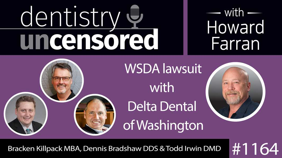 1164 Bracken Killpack MBA, Dennis Bradshaw DDS & Todd Irwin DMD discuss WSDA lawsuit with Delta Dental of Washington : Dentistry Uncensored with Howard Farran