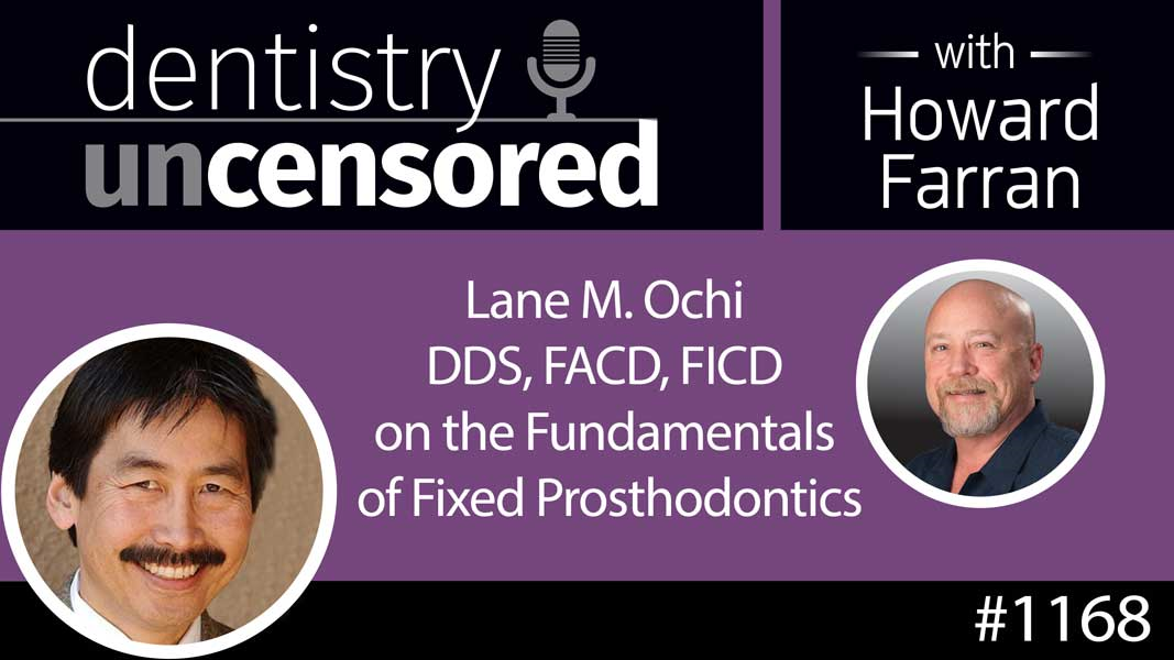 1168 Lane M. Ochi DDS, FACD, FICD on the Fundamentals of Fixed Prosthodontics : Dentistry Uncensored with Howard Farran