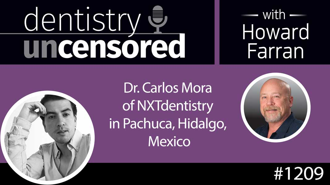 1209 Dr. Carlos Mora of NXTdentistry in Pachuca, Hidalgo, Mexico : Dentistry Uncensored with Howard Farran