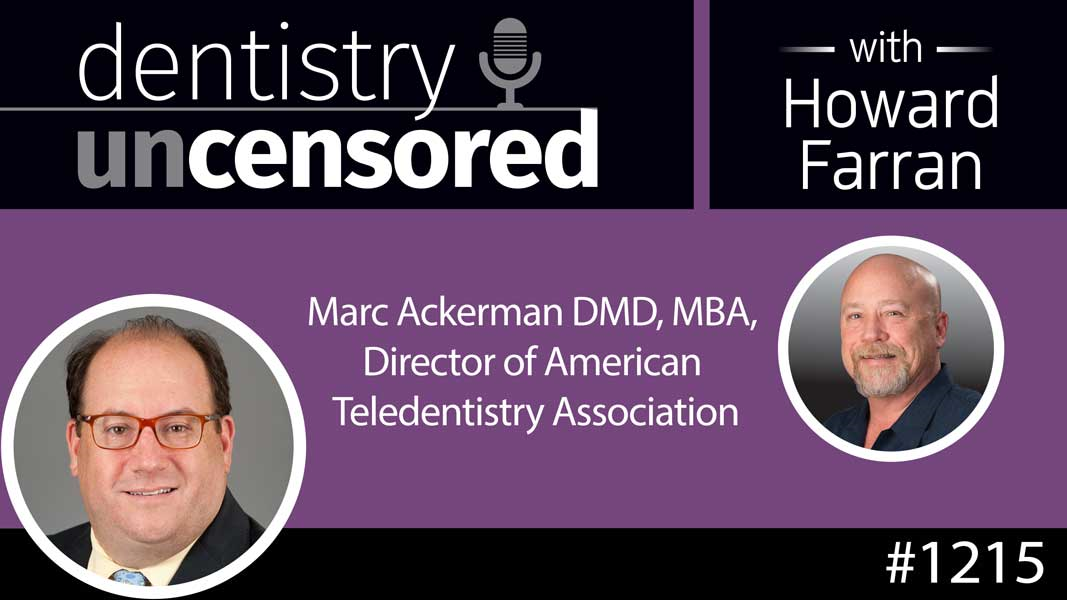 1215 Marc Ackerman DMD, MBA, Director of American Teledentistry Association : Dentistry Uncensored with Howard Farran