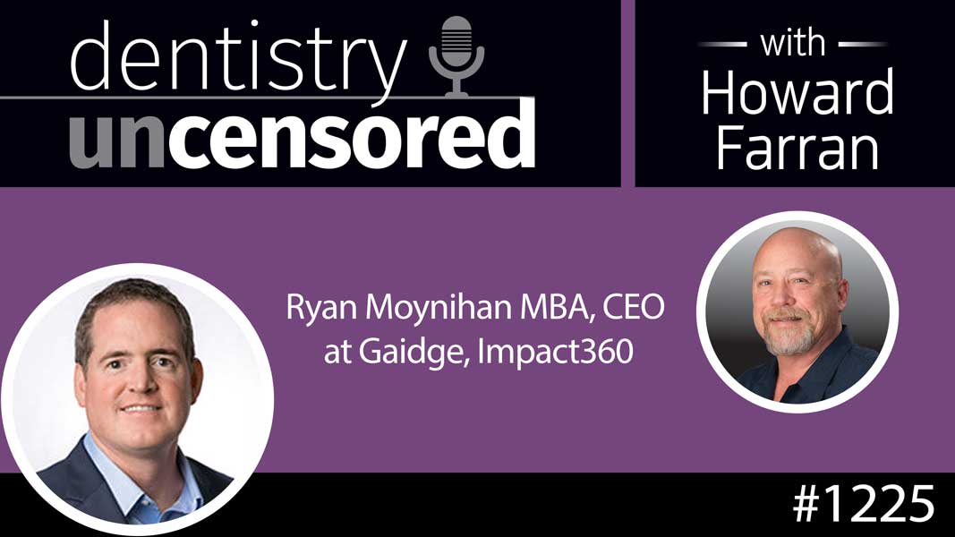 1225 Ryan Moynihan MBA, CEO at Gaidge, Impact360 : Dentistry Uncensored with Howard Farran