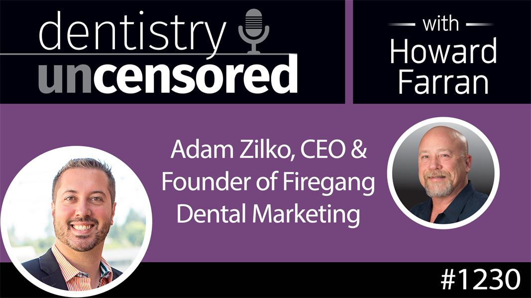 1230 Adam Zilko, CEO & Founder - Firegang Dental Marketing : Dentistry Uncensored with Howard Farran