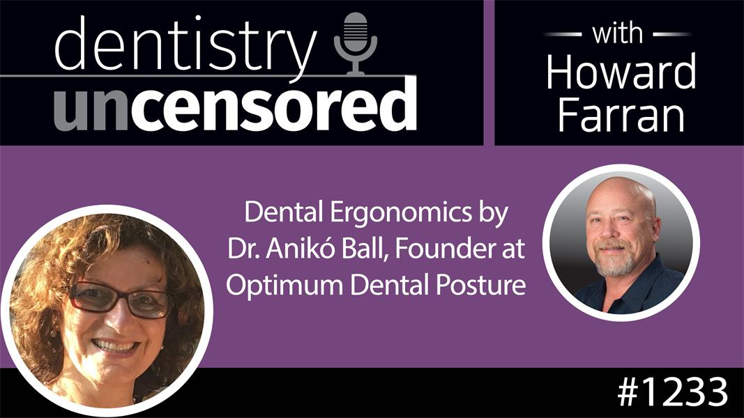 1233 Dental Ergonomics by Dr. Anikó Ball, Founder at Optimum Dental Posture : Dentistry Uncensored with Howard Farran
