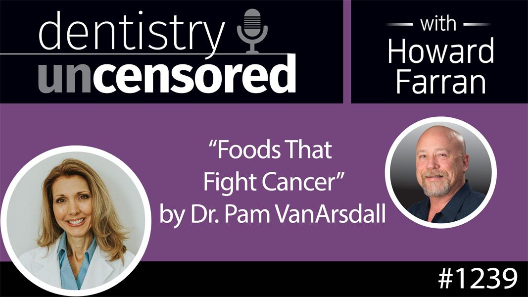 1239 Foods that Fight Cancer by Dr. Pam VanArsdall : Dentistry Uncensored with Howard Farran