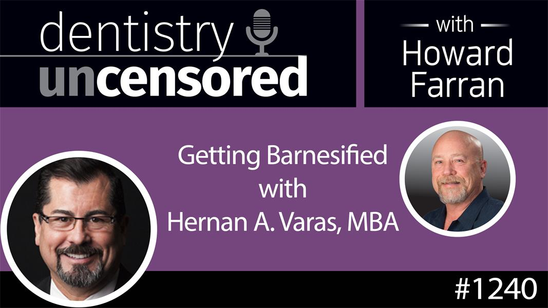 1240 Getting Barnesified with Hernan A. Varas, MBA : Dentistry Uncensored with Howard Farran