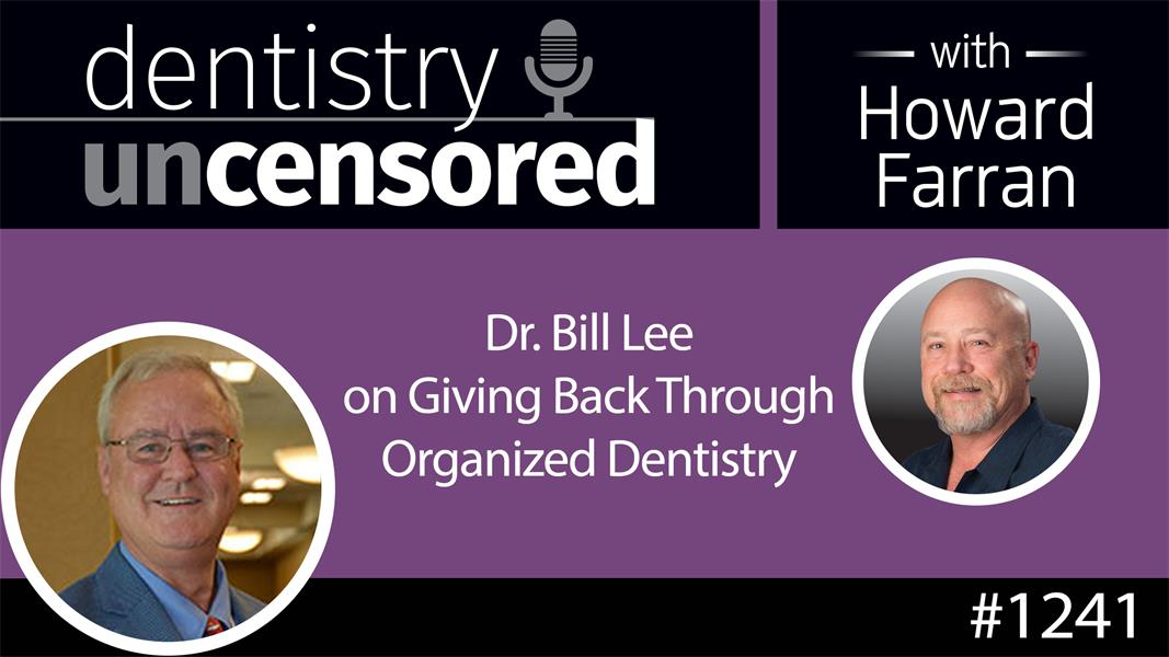 1241 Dr. Bill Lee on Giving Back Through Organized Dentistry : Dentistry Uncensored with Howard Farran
