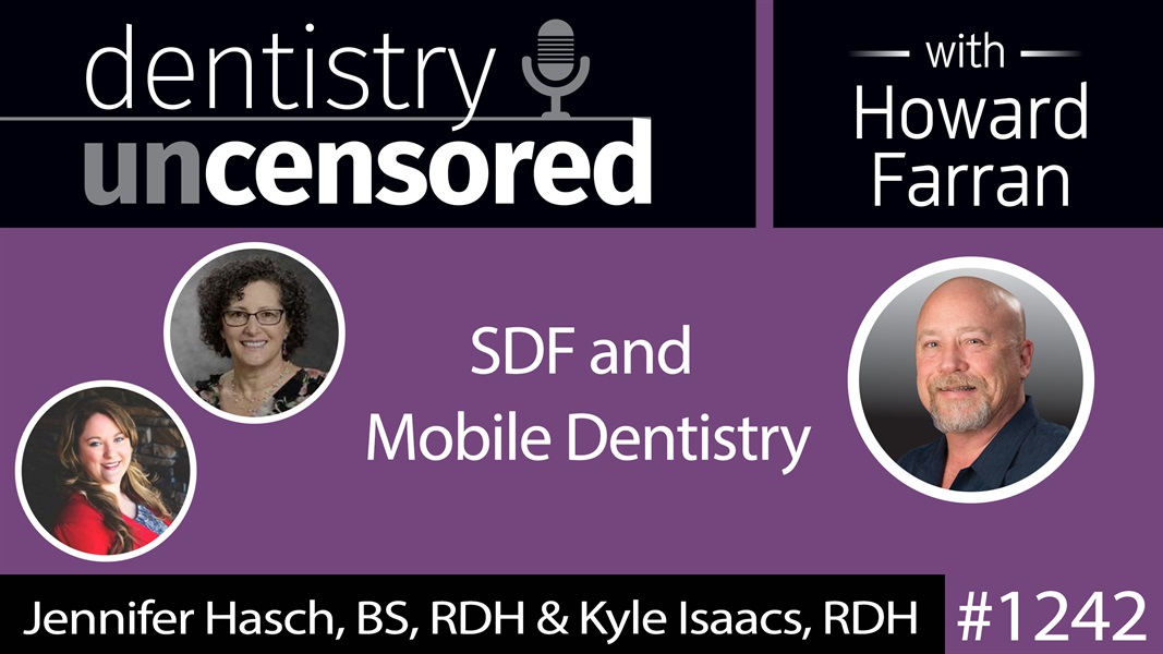 1242 SDF & Mobile Dentistry with Jennifer Hasch & Kyle Isaacs : Dentistry Uncensored with Howard Farran