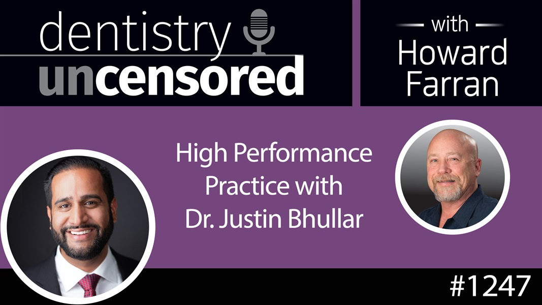 1247 High Performance Practice with Dr. Justin Bhullar : Dentistry Uncensored with Howard Farran