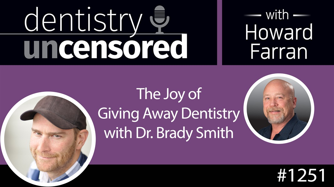 1251 The Joy of Giving Away Dentistry with Dr. Brady Smith : Dentistry Uncensored with Howard Farran