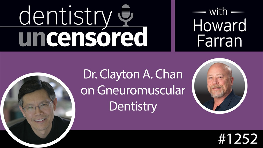 1252 Dr. Clayton A. Chan on Gneuromuscular Dentistry : Dentistry Uncensored with Howard Farran