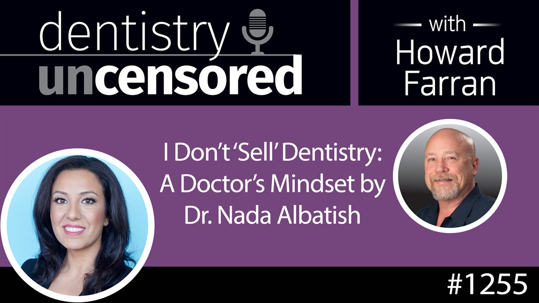 "1255 Dr. Nada Albatish - ""I Don't 'Sell' Dentistry"" : Dentistry Uncensored with Howard Farran"