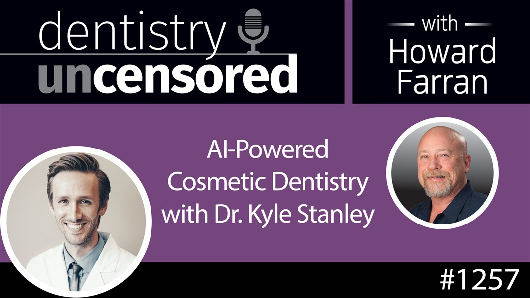 1257 A.I. Powered Cosmetic Dentistry with Dr. Kyle Stanley : Dentistry Uncensored with Howard Farran
