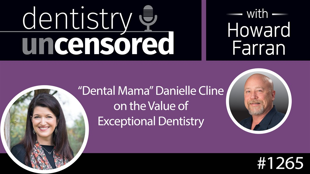 "1265 ""Dental Mama"" Danielle Cline on the Value of Exceptional Dentistry : Dentistry Uncensored with Howard Farran"