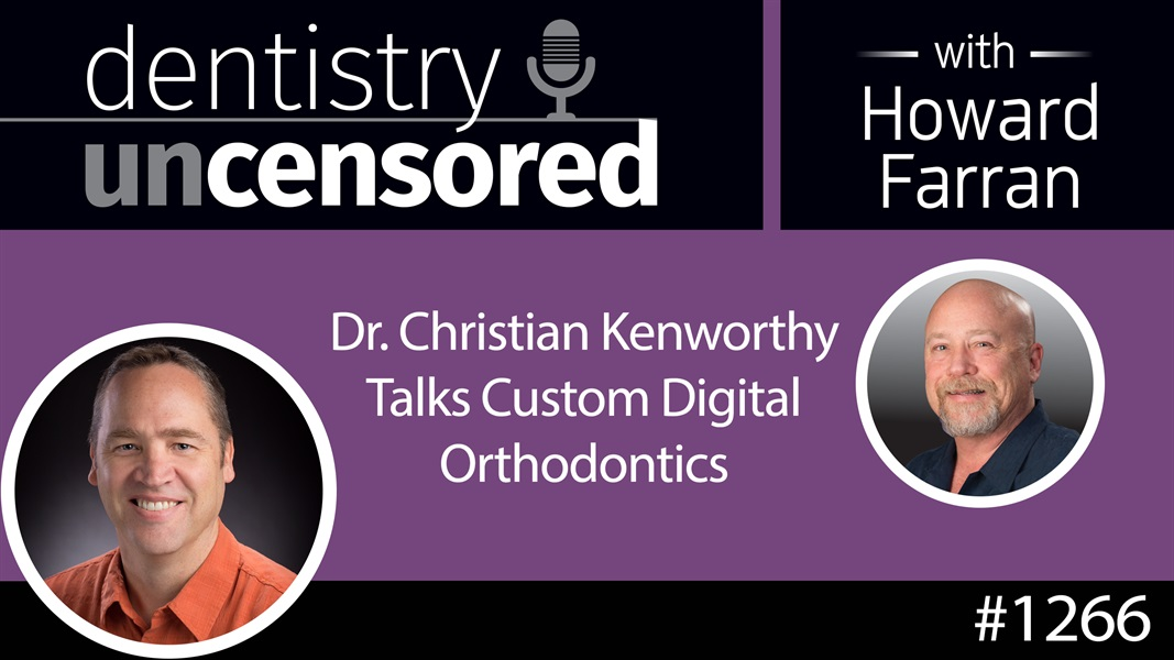 1266 Dr. Christian Kenworthy Talks Custom Digital Orthodontics : Dentistry Uncensored with Howard Farran