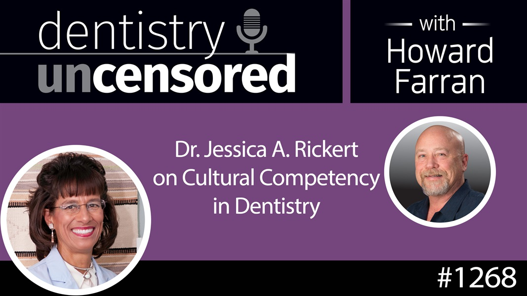 1268 Dr. Jessica Rickert on Cultural Competency in Dentistry : Dentistry Uncensored with Howard Farran