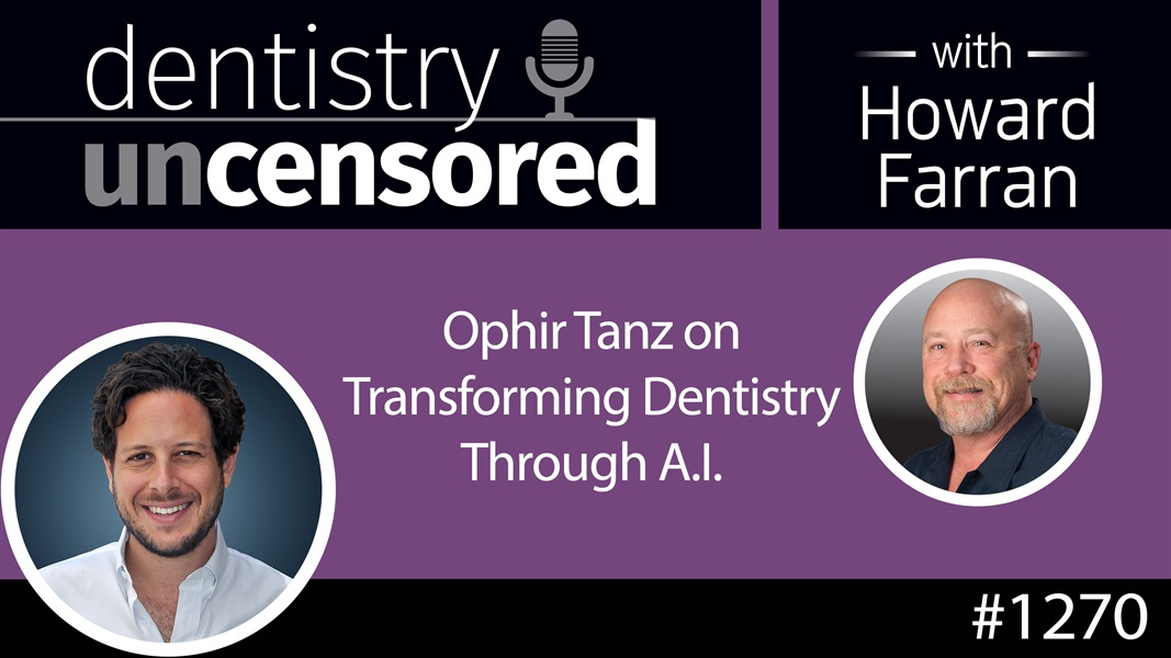 1270 Ophir Tanz on Transforming Dentistry Through A.I. : Dentistry Uncensored with Howard Farran