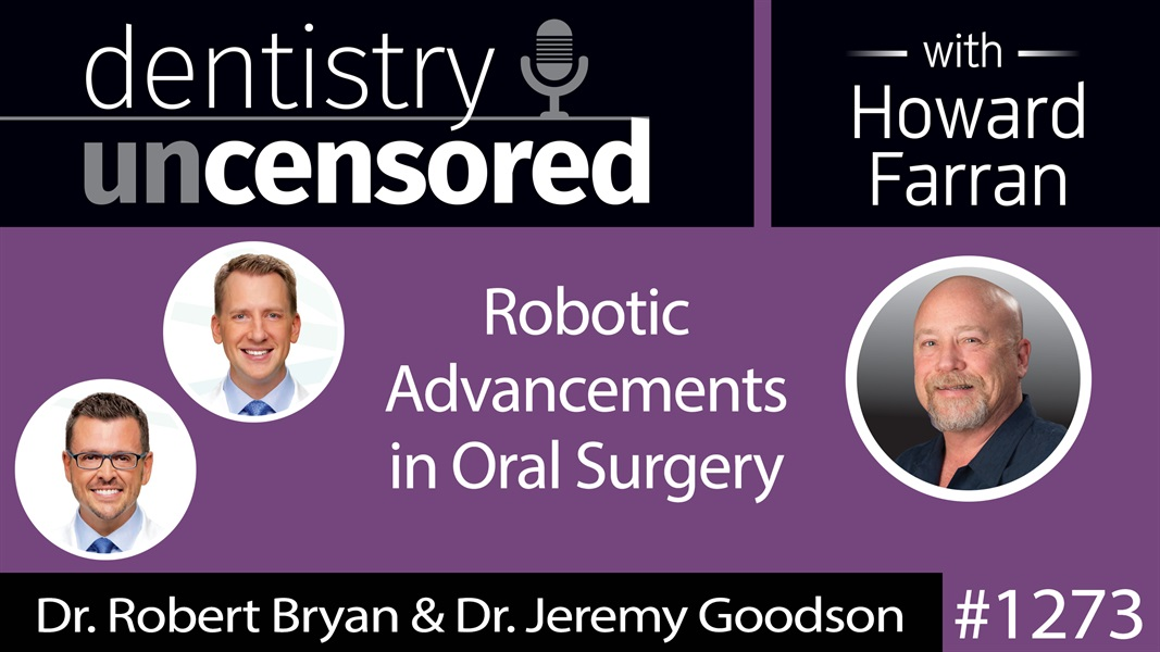 1273 Robotic Advancements in Oral Surgery with Dr. Robert Bryan & Dr. Jeremy Goodson : Dentistry Uncensored with Howard Farran