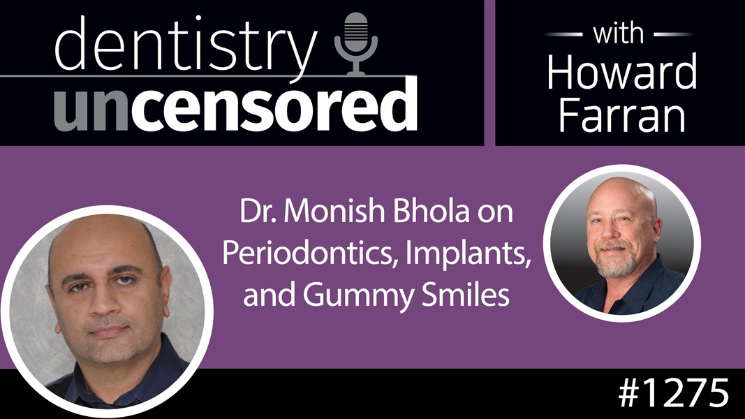 1275 Dr. Monish Bhola on Periodontics, Implants, and Gummy Smiles : Dentistry Uncensored with Howard Farran