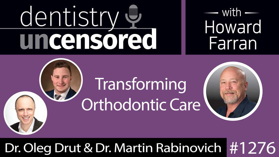 1276 Transforming Orthodontic Care with Dr. Oleg Drut & Dr. Martin Rabinovich : Dentistry Uncensored with Howard Farran