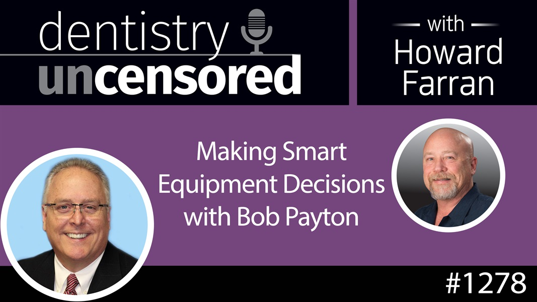 1278 Making Smart Equipment Decisions with Bob Payton : Dentistry Uncensored with Howard Farran