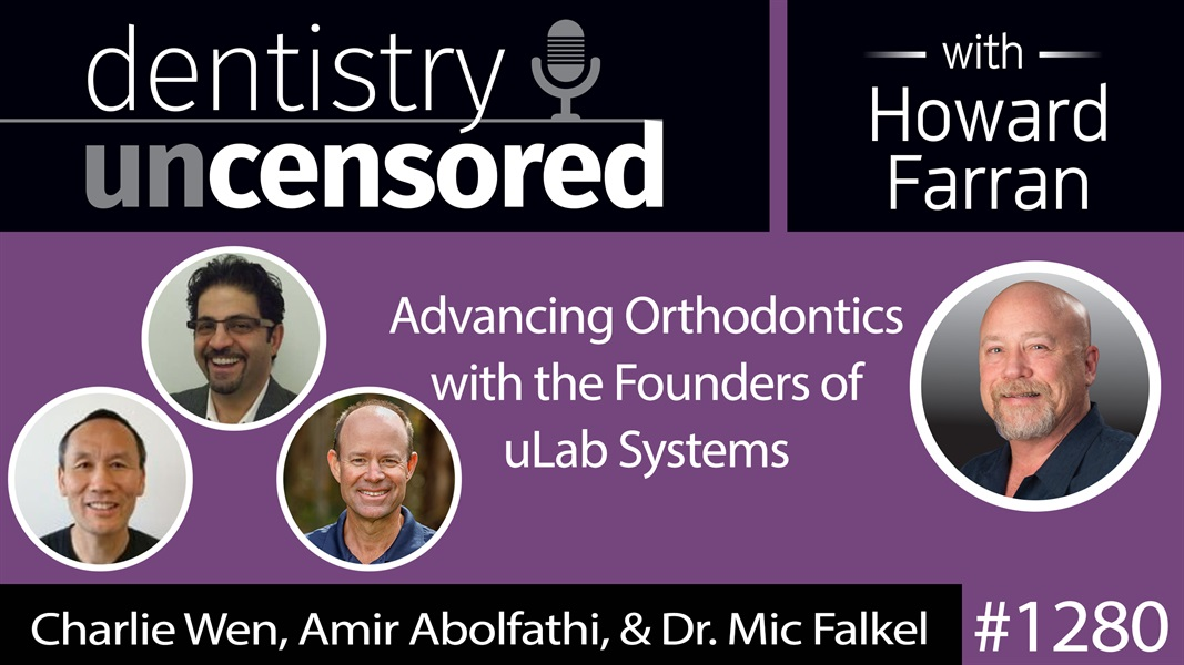 1280 Advancing Orthodontics with the Founders of uLab Systems : Dentistry Uncensored with Howard Farran