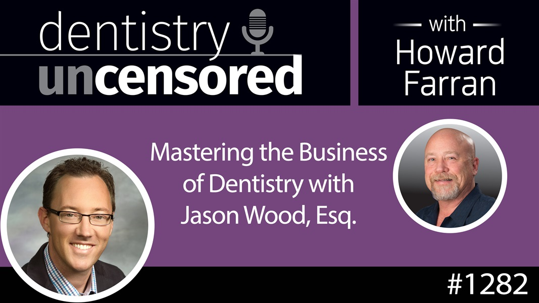 1282 Mastering the Business of Dentistry with Jason Wood, Esq. : Dentistry Uncensored w Howard Farran