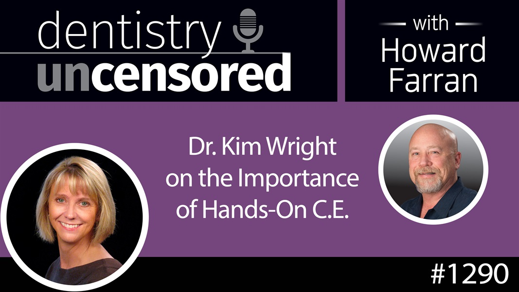 1290 Dr. Kim Wright on the Importance of Hands-On C.E. : Dentistry Uncensored with Howard Farran