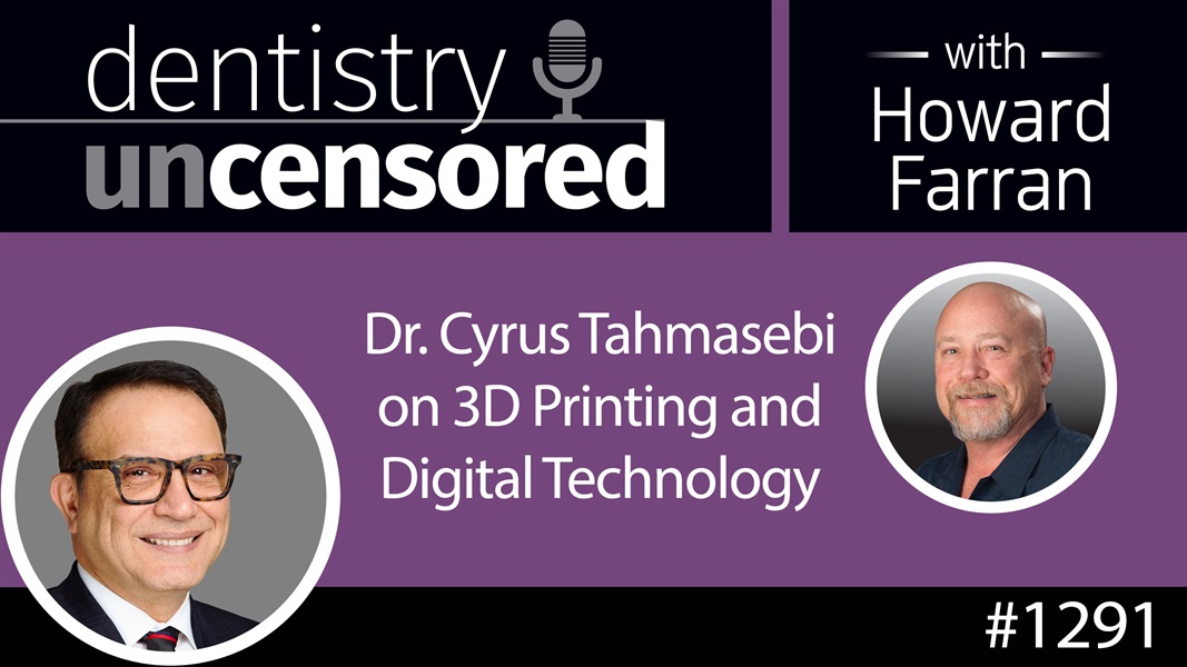 1291 Dr. Cyrus Tahmasebi on 3D Printing & Digital Technology : Dentistry Uncensored with Howard Farran