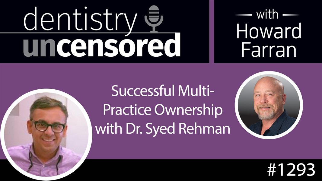 1293 Successful Multi-Practice Ownership with Dr. Syed Rehman : Dentistry Uncensored with Howard Farran