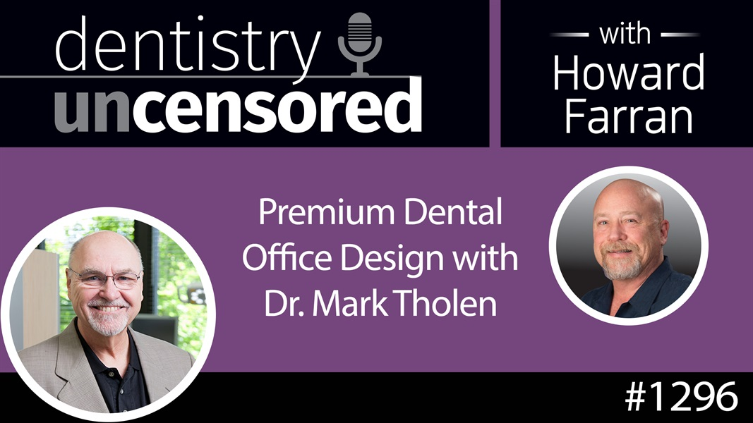 1296 Premium Dental Office Design with Dr. Mark Tholen : Dentistry Uncensored with Howard Farran