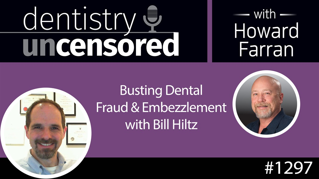 1297 Busting Dental Fraud & Embezzlement with Bill Hiltz : Dentistry Uncensored with Howard Farran
