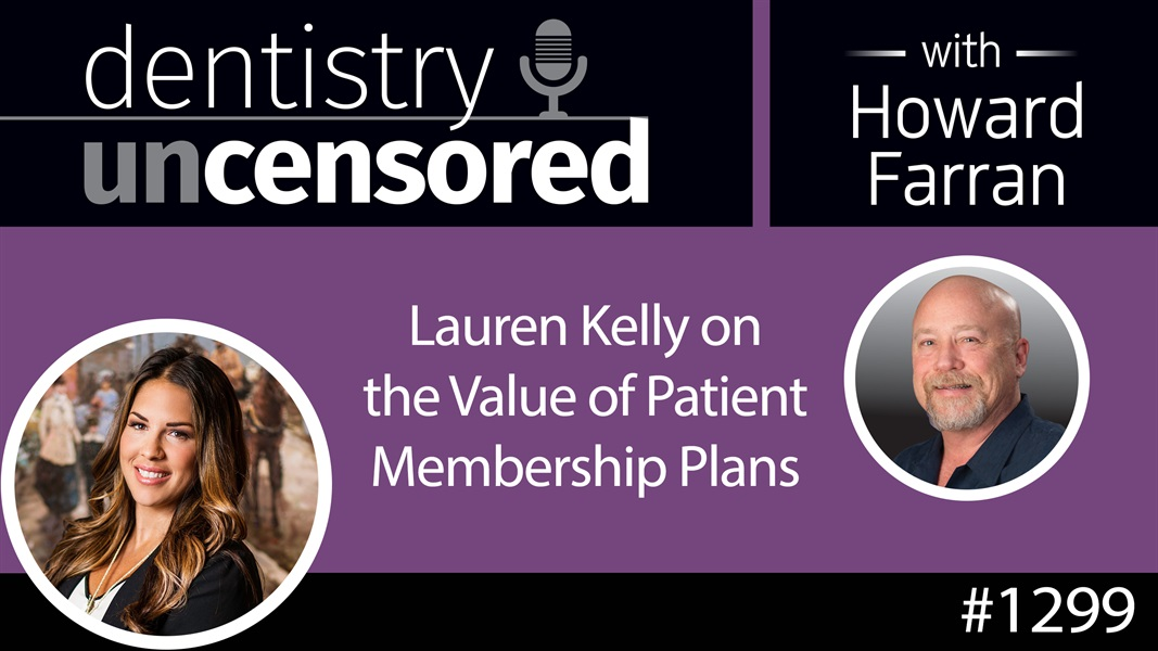 1299 Lauren Kelly on the Value of Patient Membership Plans : Dentistry Uncensored with Howard Farran