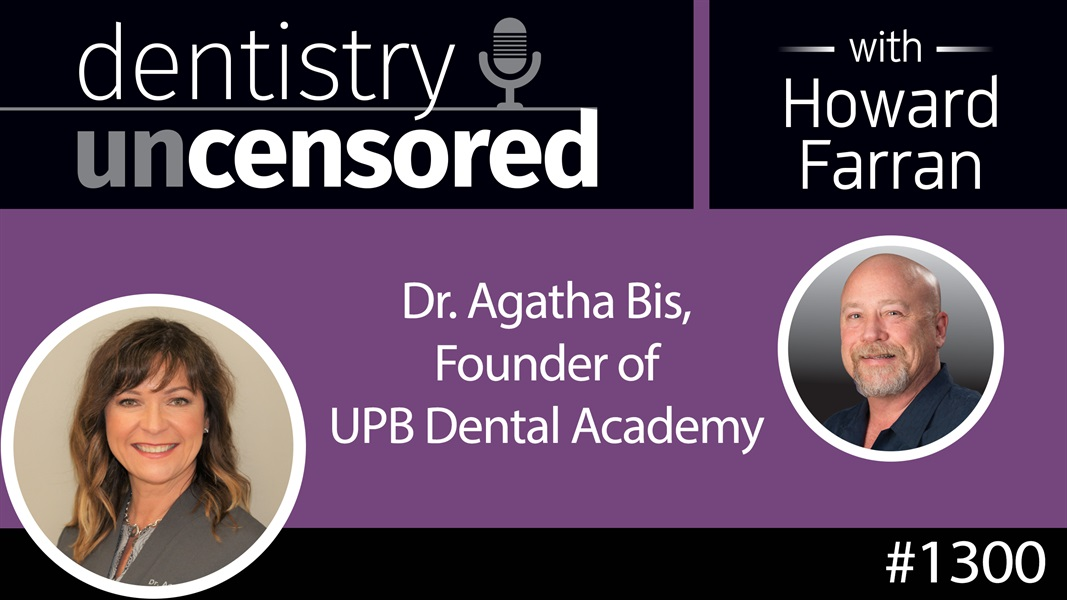 1300 Dr. Agatha Bis, Founder of UPB Dental Academy : Dentistry Uncensored with Howard Farran