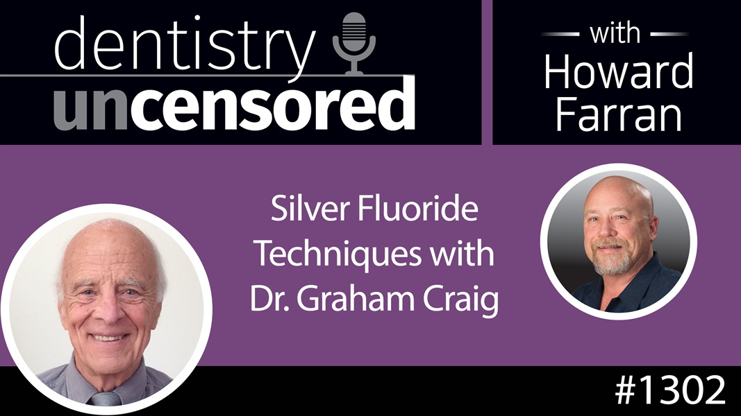 1302 Silver Fluoride Techniques with Dr. Graham Craig : Dentistry Uncensored with Howard Farran