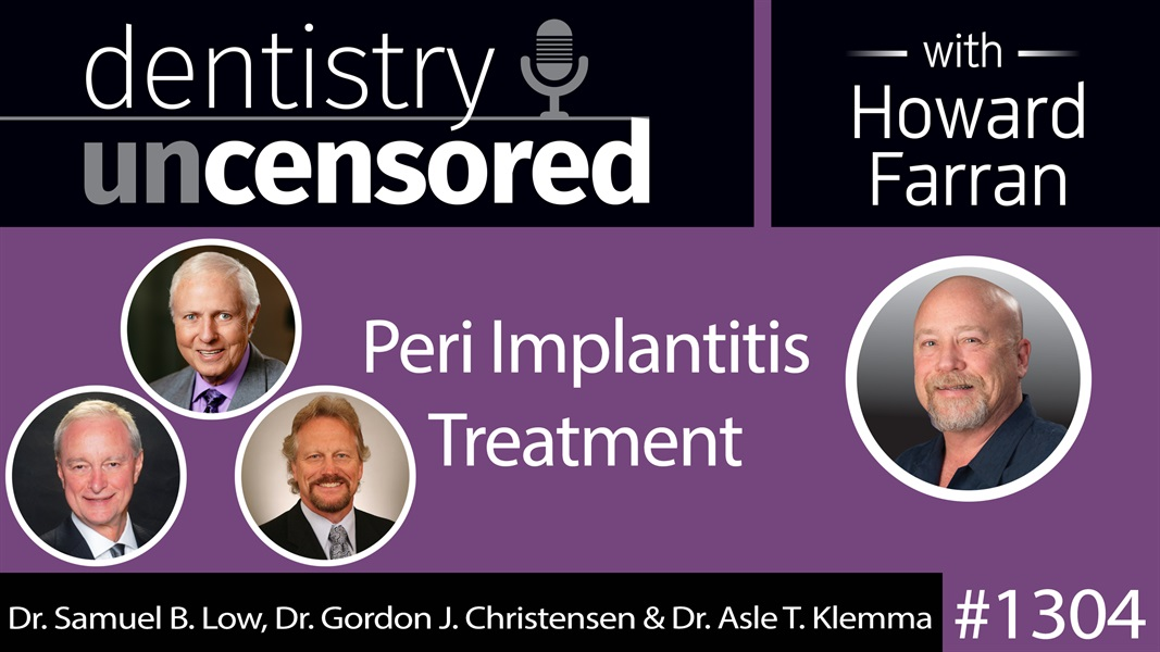 1304 Peri Implantitis Treatment with Dr. Samuel B. Low, Dr. Gordon J. Christensen & Dr. Asle T. Klemma : Dentistry Uncensored with Howard Farran