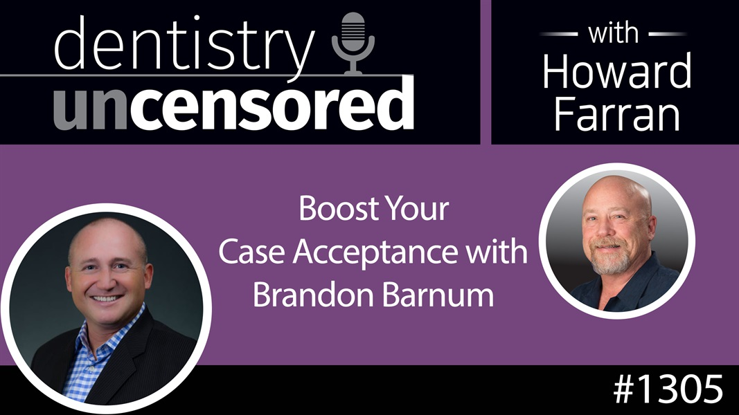 1305 Boost Your Case Acceptance with Brandon Barnum : Dentistry Uncensored with Howard Farran