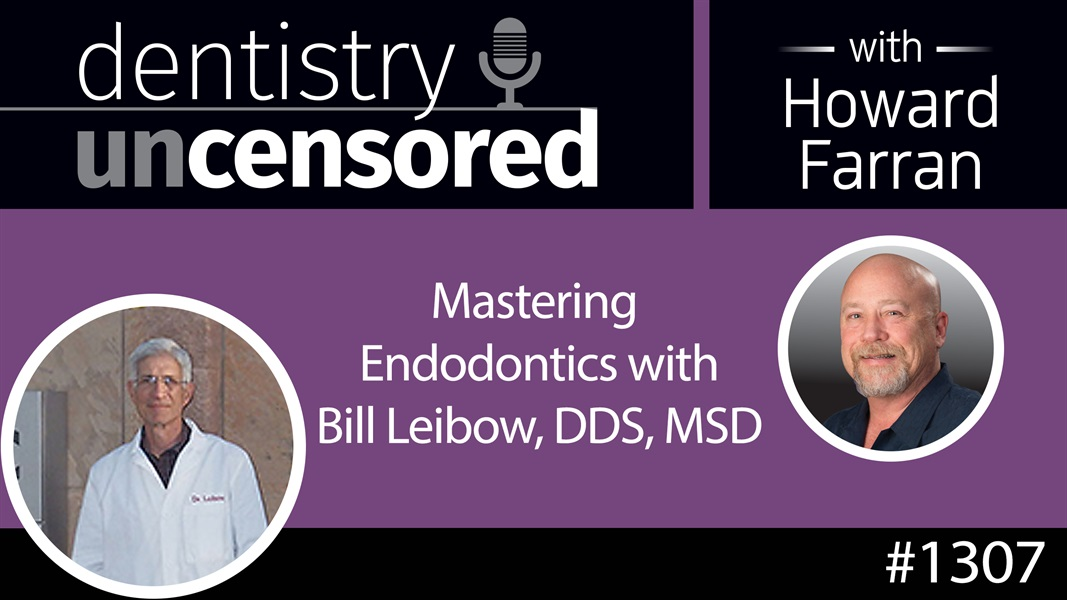 1307 Mastering Endodontics with Bill Leibow, DDS, MSD : Dentistry Uncensored with Howard Farran