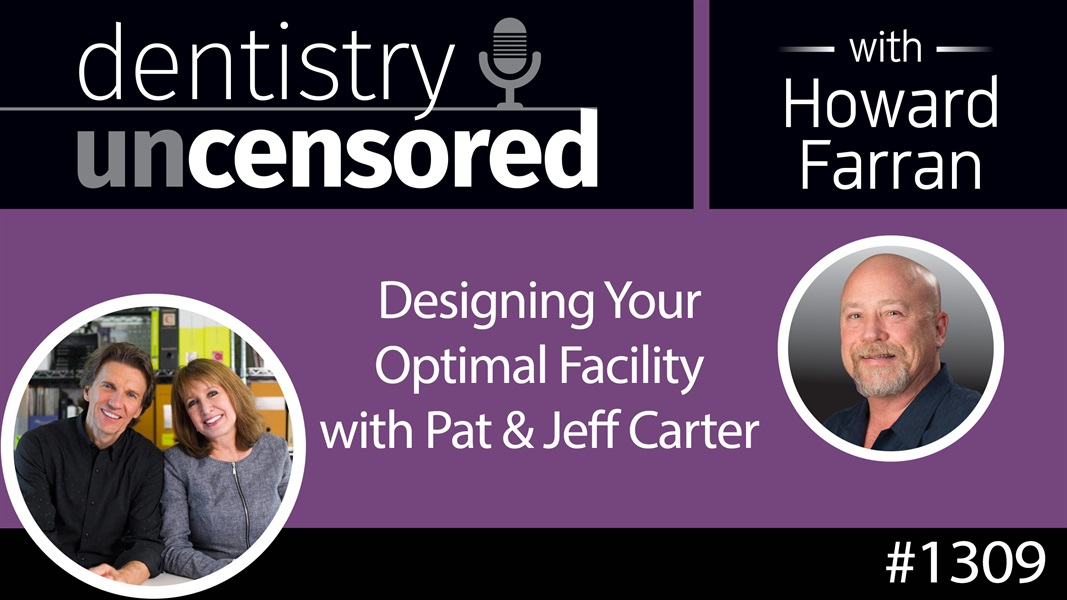 1309 Designing Your Optimal Facility with Pat & Jeff Carter : Dentistry Uncensored w/ Howard Farran