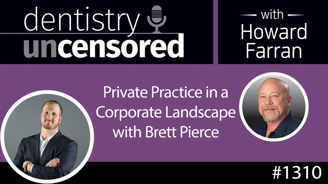 1310 Private Practice in a Corporate Landscape with Brett Pierce : Dentistry Uncensored with Howard Farran