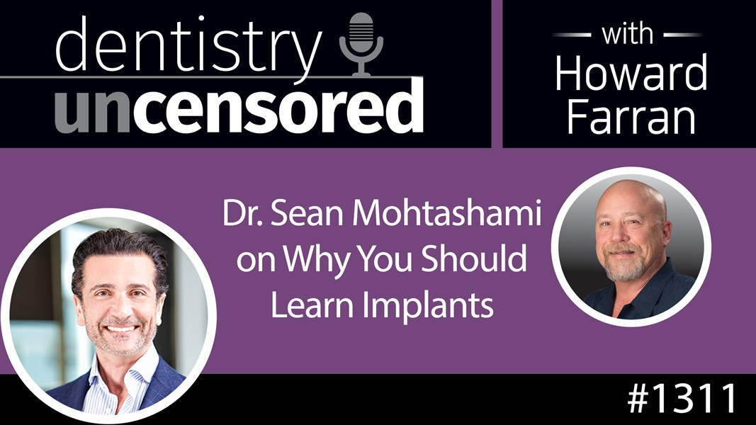 1311 Dr. Sean Mohtashami on Why You Should Learn Implants : Dentistry Uncensored with Howard Farran