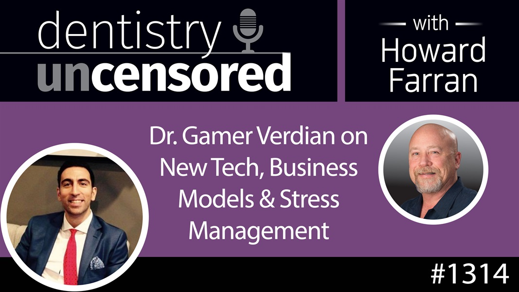 1314 Dr. Gamer Verdian on New Tech, Business Models & Stress Management : Dentistry Uncensored with Howard Farran