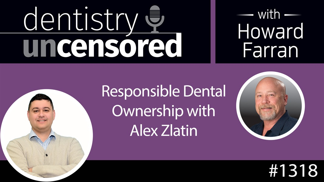 1318 Responsible Dental Ownership with Alex Zlatin : Dentistry Uncensored with Howard Farran