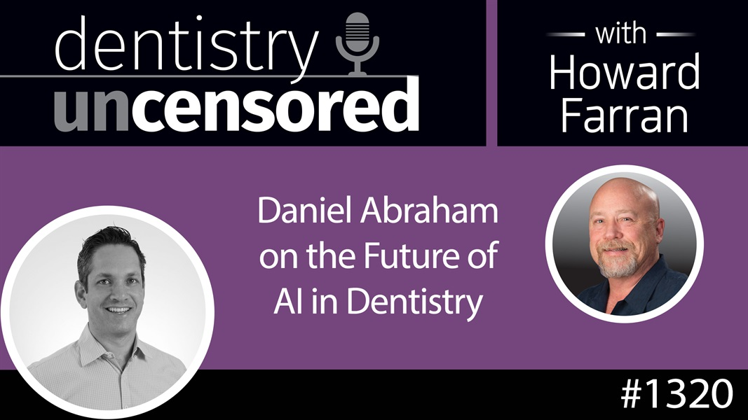 1320 Daniel Abraham on the Future of AI in Dentistry : Dentistry Uncensored with Howard Farran