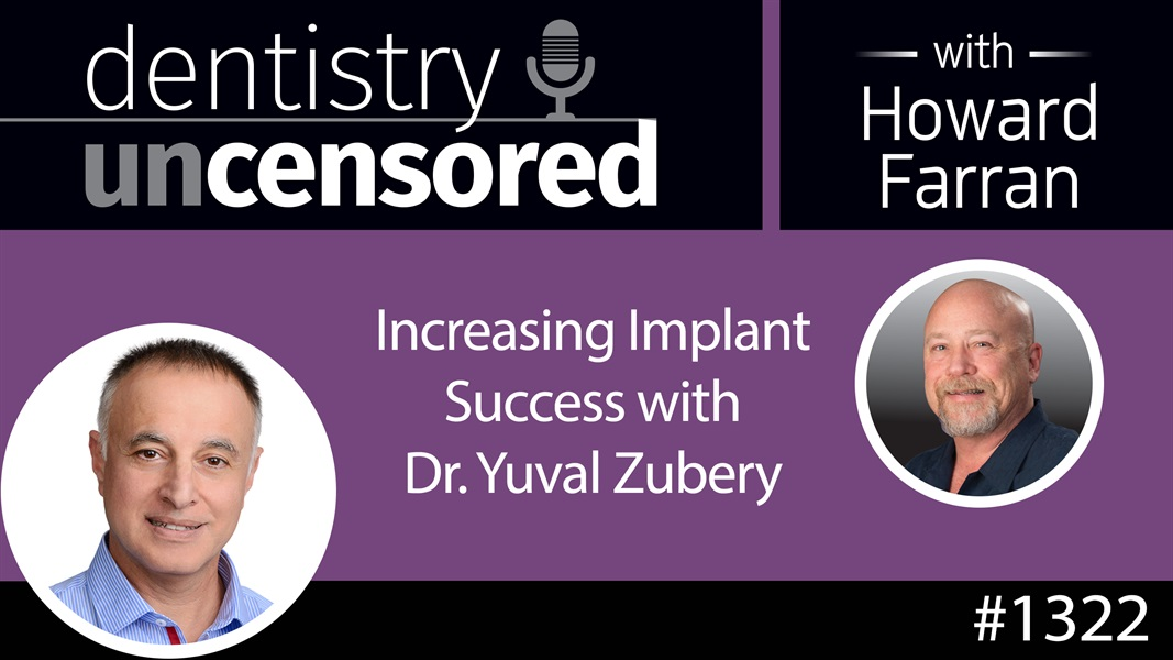 1322 Increasing Implant Success with Dr. Yuval Zubery : Dentistry Uncensored with Howard Farran