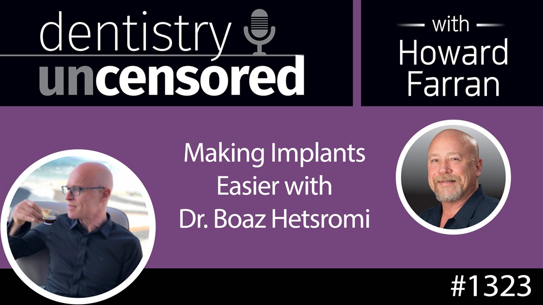 1323 Making Implants Easier with Dr. Boaz Hetsroni : Dentistry Uncensored with Howard Farran