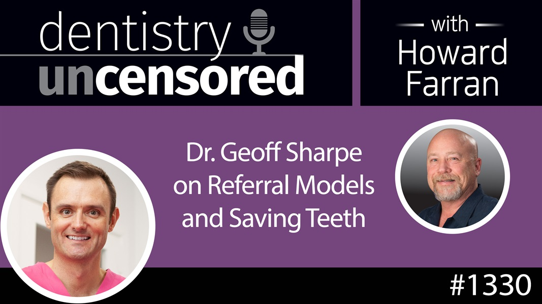 1330 Dr. Geoff Sharpe on Referral Models and Saving Teeth : Dentistry Uncensored with Howard Farran